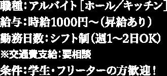 職種:アルバイト[ホール/キッチン] 給与:時給1000円~(昇給あり) 勤務日数:シフト制(週1~2日OK) ※交通費支給:要相談 条件:学生・フリーターの方歓迎!